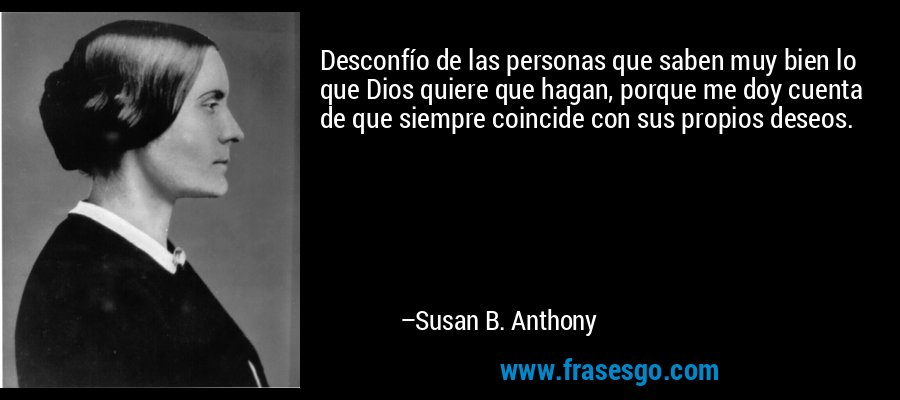 Desconfío de las personas que saben muy bien lo que Dios quiere que hagan, porque me doy cuenta de que siempre coincide con sus propios deseos. – Susan B. Anthony