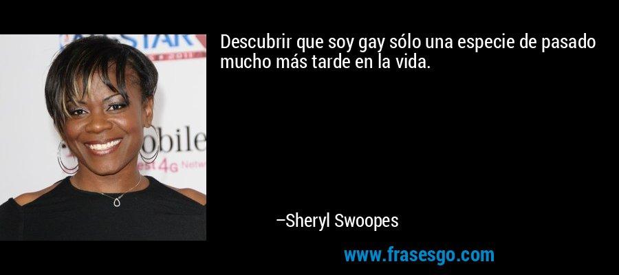 Descubrir que soy gay sólo una especie de pasado mucho más tarde en la vida. – Sheryl Swoopes