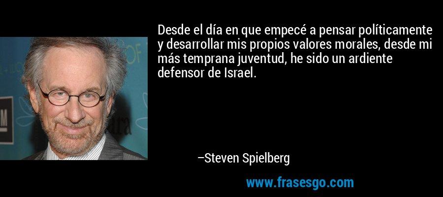 Desde el día en que empecé a pensar políticamente y desarrollar mis propios valores morales, desde mi más temprana juventud, he sido un ardiente defensor de Israel. – Steven Spielberg