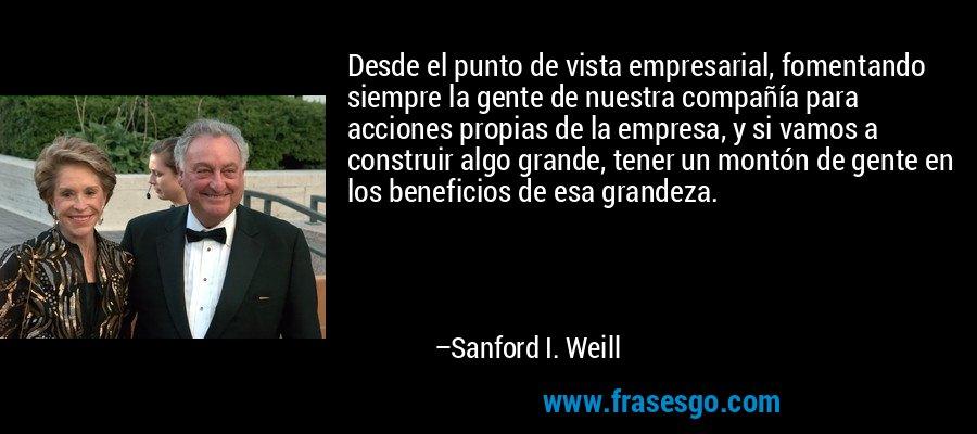 Desde el punto de vista empresarial, fomentando siempre la gente de nuestra compañía para acciones propias de la empresa, y si vamos a construir algo grande, tener un montón de gente en los beneficios de esa grandeza. – Sanford I. Weill