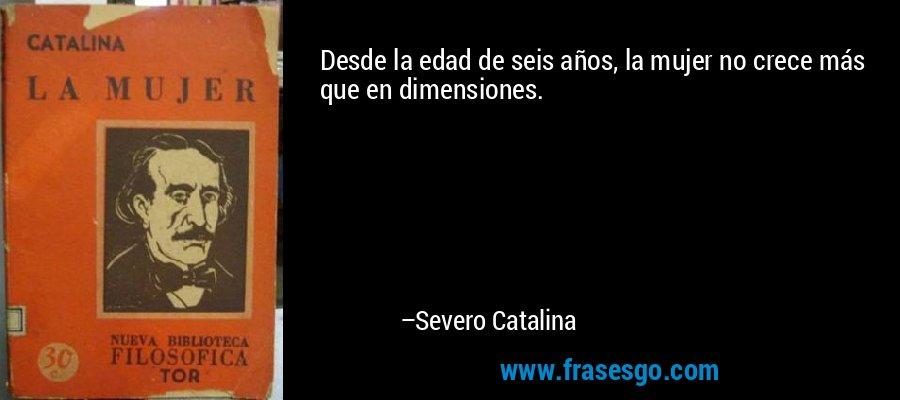 Desde la edad de seis años, la mujer no crece más que en dimensiones. – Severo Catalina