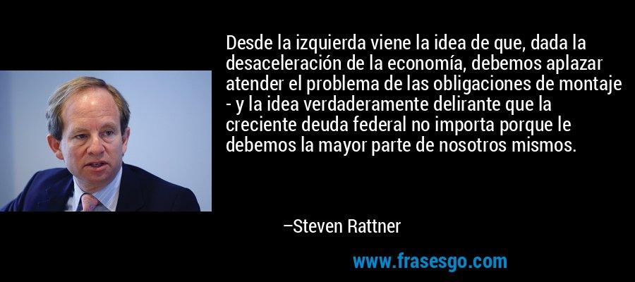 Desde la izquierda viene la idea de que, dada la desaceleración de la economía, debemos aplazar atender el problema de las obligaciones de montaje - y la idea verdaderamente delirante que la creciente deuda federal no importa porque le debemos la mayor parte de nosotros mismos. – Steven Rattner