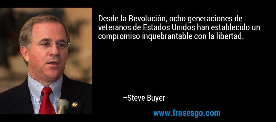 Desde la Revolución, ocho generaciones de veteranos de Estados Unidos han establecido un compromiso inquebrantable con la libertad. – Steve Buyer