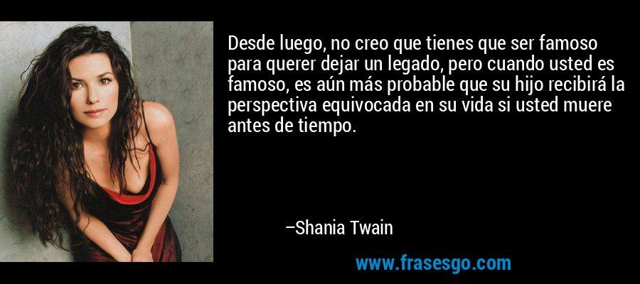 Desde luego, no creo que tienes que ser famoso para querer dejar un legado, pero cuando usted es famoso, es aún más probable que su hijo recibirá la perspectiva equivocada en su vida si usted muere antes de tiempo. – Shania Twain