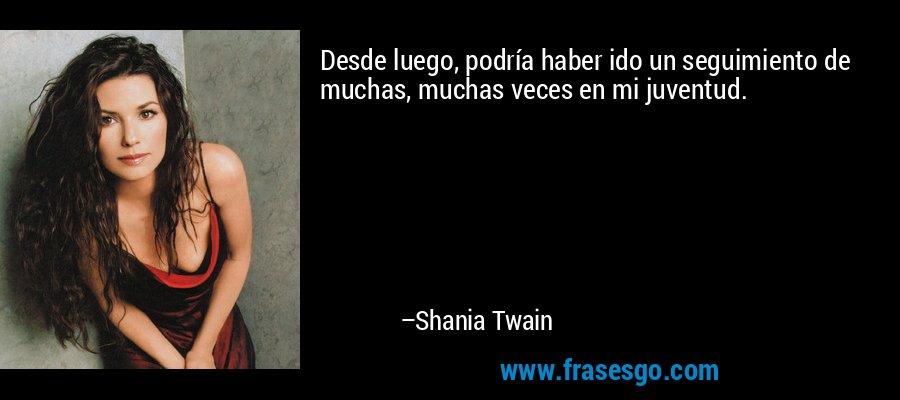 Desde luego, podría haber ido un seguimiento de muchas, muchas veces en mi juventud. – Shania Twain