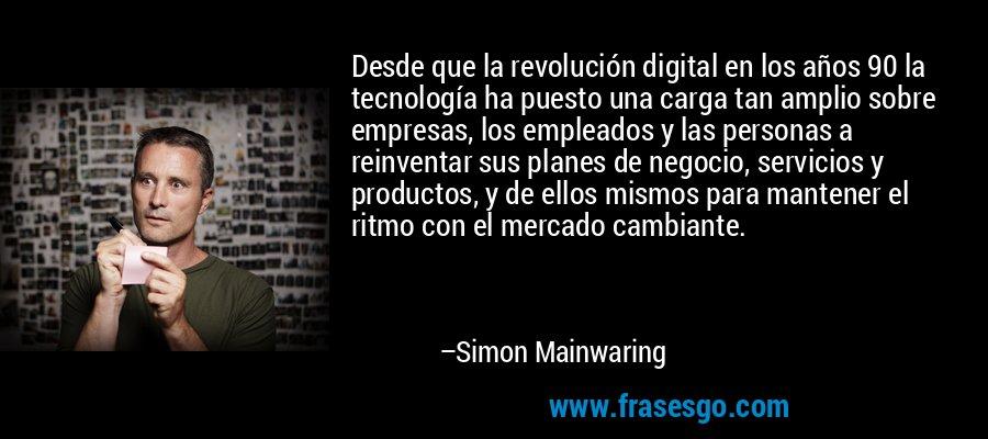 Desde que la revolución digital en los años 90 la tecnología ha puesto una carga tan amplio sobre empresas, los empleados y las personas a reinventar sus planes de negocio, servicios y productos, y de ellos mismos para mantener el ritmo con el mercado cambiante. – Simon Mainwaring