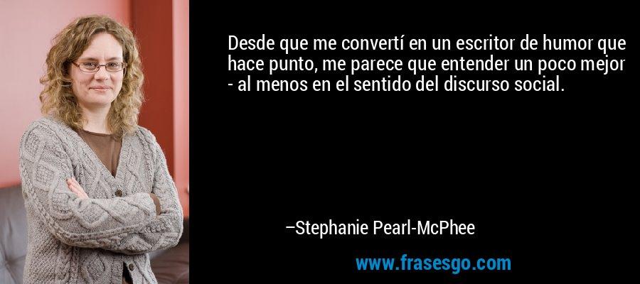 Desde que me convertí en un escritor de humor que hace punto, me parece que entender un poco mejor - al menos en el sentido del discurso social. – Stephanie Pearl-McPhee