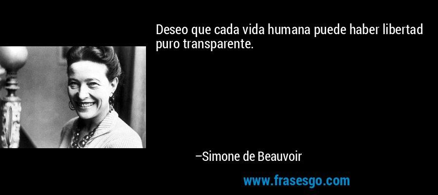 Deseo que cada vida humana puede haber libertad puro transparente. – Simone de Beauvoir