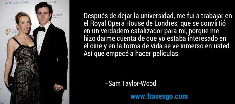 Después de dejar la universidad, me fui a trabajar en el Royal Opera House de Londres, que se convirtió en un verdadero catalizador para mí, porque me hizo darme cuenta de que yo estaba interesado en el cine y en la forma de vida se ve inmerso en usted. Así que empecé a hacer películas. – Sam Taylor-Wood