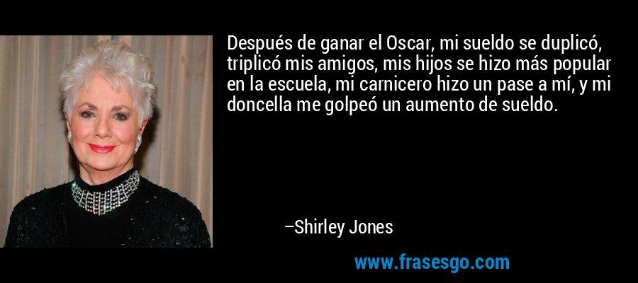 Después de ganar el Oscar, mi sueldo se duplicó, triplicó mis amigos, mis hijos se hizo más popular en la escuela, mi carnicero hizo un pase a mí, y mi doncella me golpeó un aumento de sueldo. – Shirley Jones