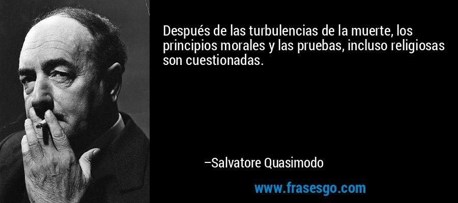 Después de las turbulencias de la muerte, los principios morales y las pruebas, incluso religiosas son cuestionadas. – Salvatore Quasimodo