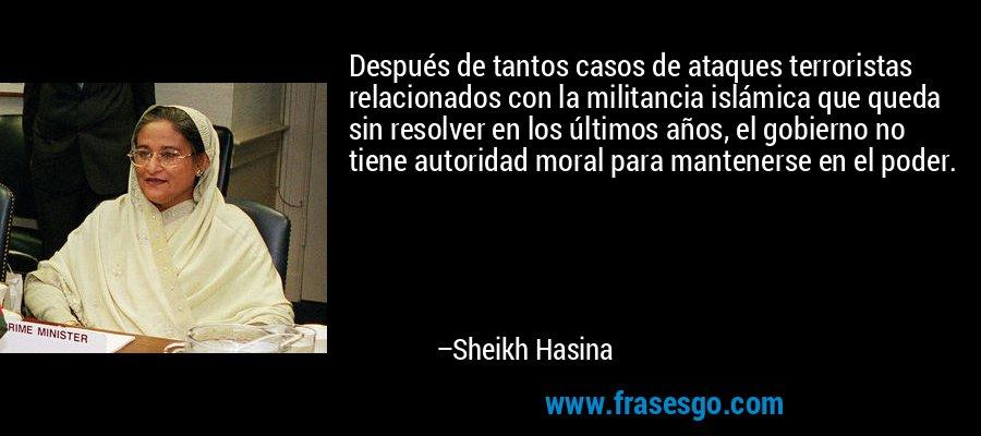 Después de tantos casos de ataques terroristas relacionados con la militancia islámica que queda sin resolver en los últimos años, el gobierno no tiene autoridad moral para mantenerse en el poder. – Sheikh Hasina