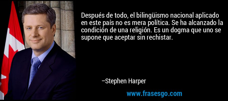 Después de todo, el bilingüismo nacional aplicado en este país no es mera política. Se ha alcanzado la condición de una religión. Es un dogma que uno se supone que aceptar sin rechistar. – Stephen Harper