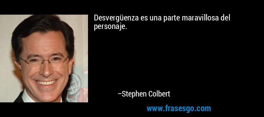 Desvergüenza es una parte maravillosa del personaje. – Stephen Colbert