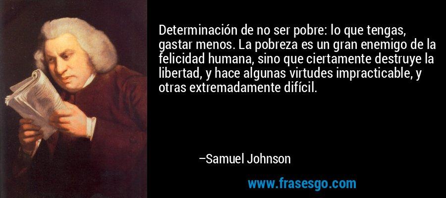Determinación de no ser pobre: lo que tengas, gastar menos. La pobreza es un gran enemigo de la felicidad humana, sino que ciertamente destruye la libertad, y hace algunas virtudes impracticable, y otras extremadamente difícil. – Samuel Johnson