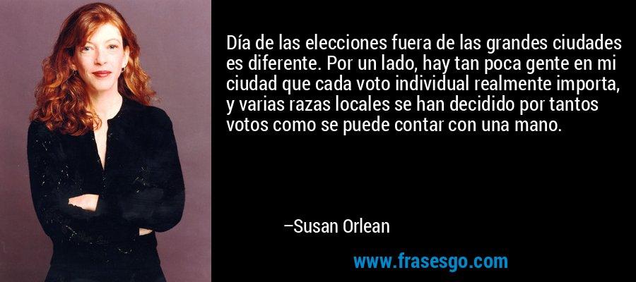 Día de las elecciones fuera de las grandes ciudades es diferente. Por un lado, hay tan poca gente en mi ciudad que cada voto individual realmente importa, y varias razas locales se han decidido por tantos votos como se puede contar con una mano. – Susan Orlean