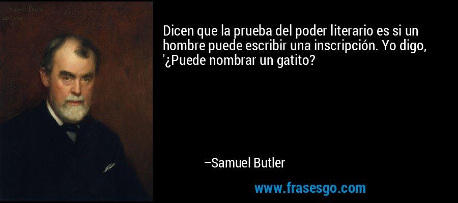 Dicen que la prueba del poder literario es si un hombre puede escribir una inscripción. Yo digo, '¿Puede nombrar un gatito? – Samuel Butler