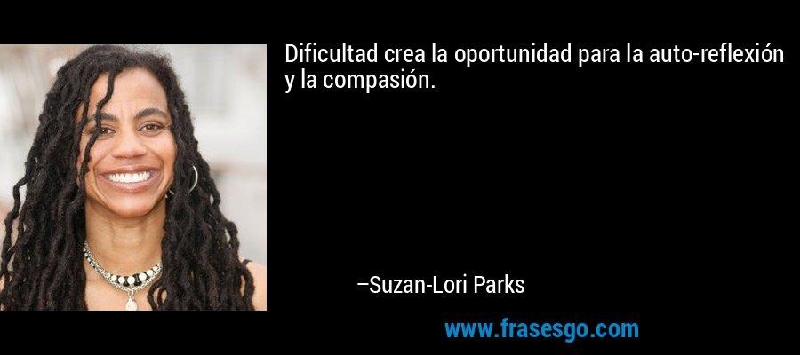 Dificultad crea la oportunidad para la auto-reflexión y la compasión. – Suzan-Lori Parks