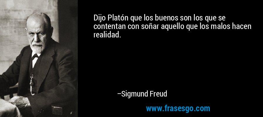 Dijo Platón que los buenos son los que se contentan con soñar aquello que los malos hacen realidad. – Sigmund Freud