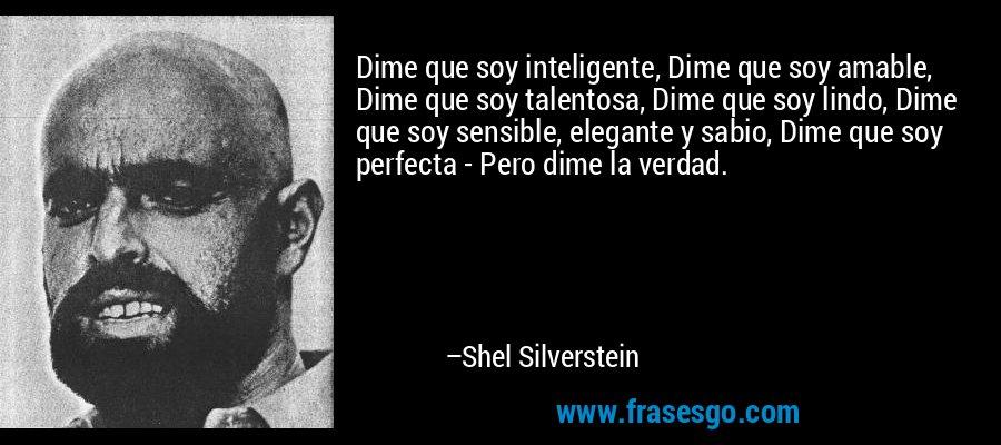 Dime que soy inteligente, Dime que soy amable, Dime que soy talentosa, Dime que soy lindo, Dime que soy sensible, elegante y sabio, Dime que soy perfecta - Pero dime la verdad. – Shel Silverstein