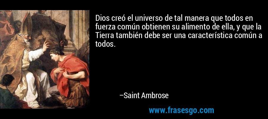 Dios creó el universo de tal manera que todos en fuerza común obtienen su alimento de ella, y que la Tierra también debe ser una característica común a todos. – Saint Ambrose