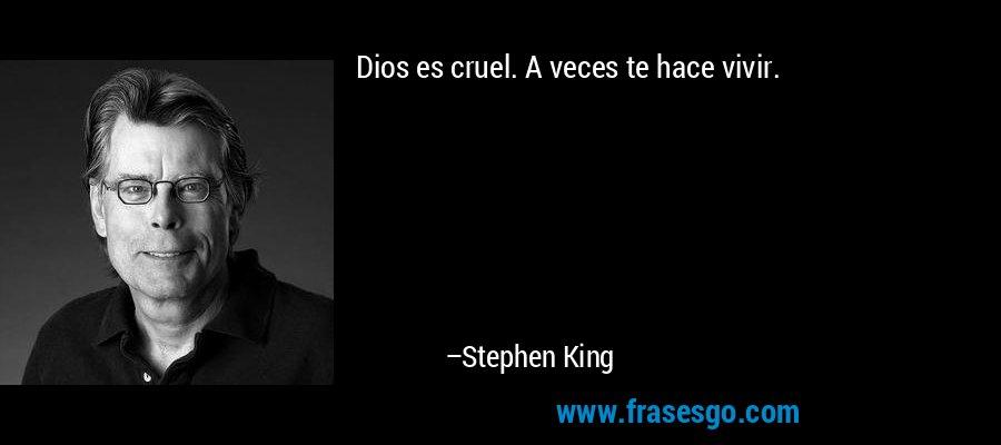 Dios es cruel. A veces te hace vivir. – Stephen King