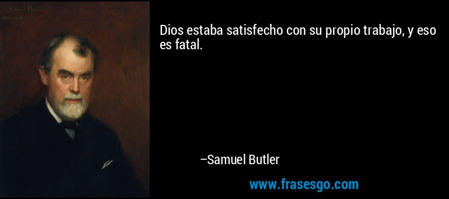 Dios estaba satisfecho con su propio trabajo, y eso es fatal. – Samuel Butler