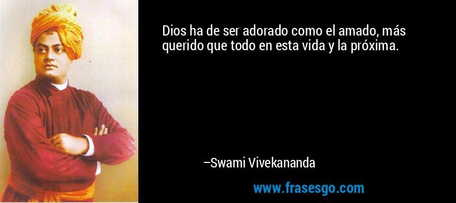 Dios ha de ser adorado como el amado, más querido que todo en esta vida y la próxima. – Swami Vivekananda