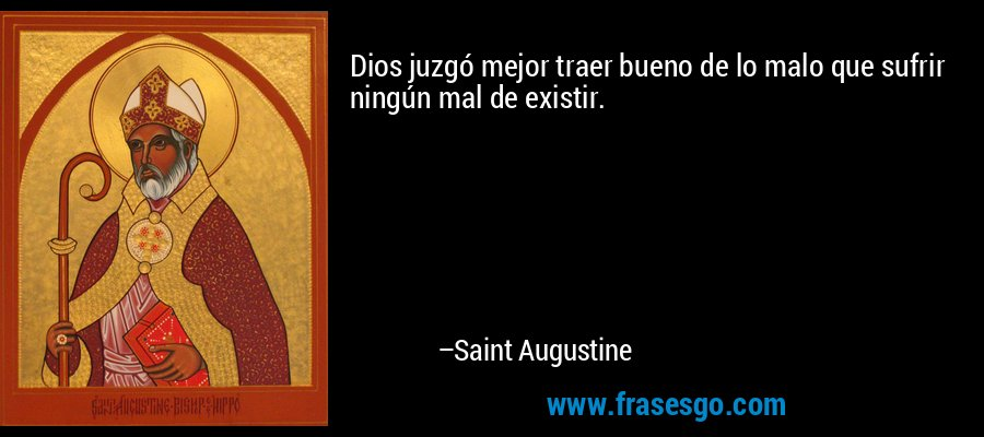 Dios juzgó mejor traer bueno de lo malo que sufrir ningún mal de existir. – Saint Augustine