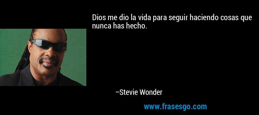 Dios me dio la vida para seguir haciendo cosas que nunca has hecho. – Stevie Wonder