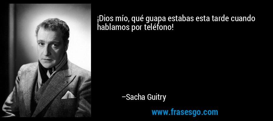 ¡Dios mío, qué guapa estabas esta tarde cuando hablamos por teléfono! – Sacha Guitry