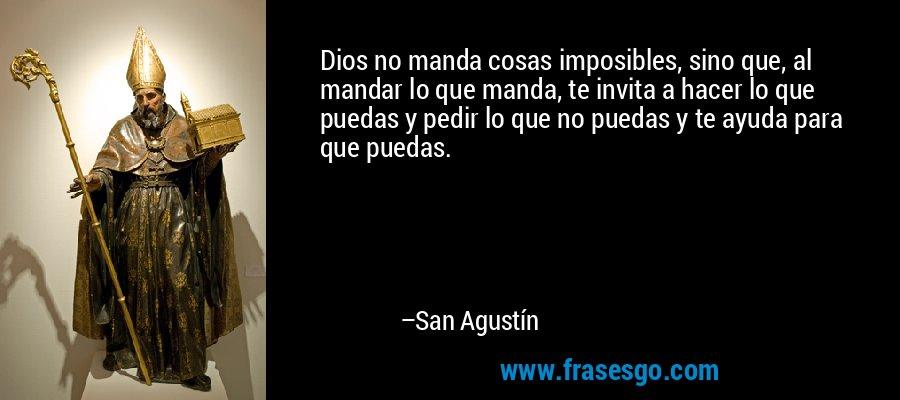 Dios no manda cosas imposibles, sino que, al mandar lo que manda, te invita a hacer lo que puedas y pedir lo que no puedas y te ayuda para que puedas. – San Agustín