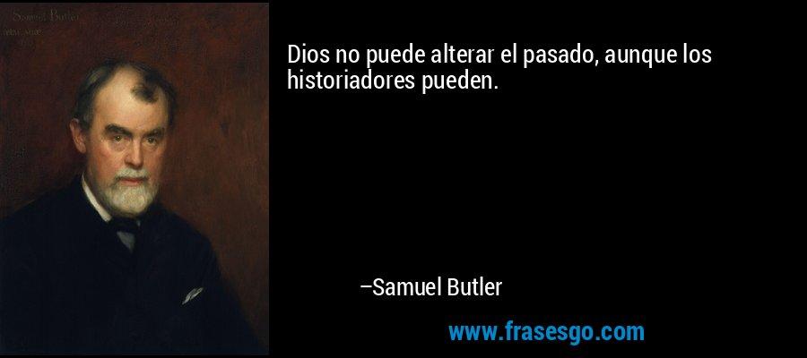Dios no puede alterar el pasado, aunque los historiadores pueden. – Samuel Butler