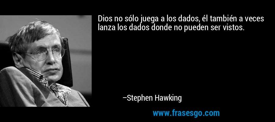 Dios no sólo juega a los dados, él también a veces lanza los dados donde no pueden ser vistos. – Stephen Hawking