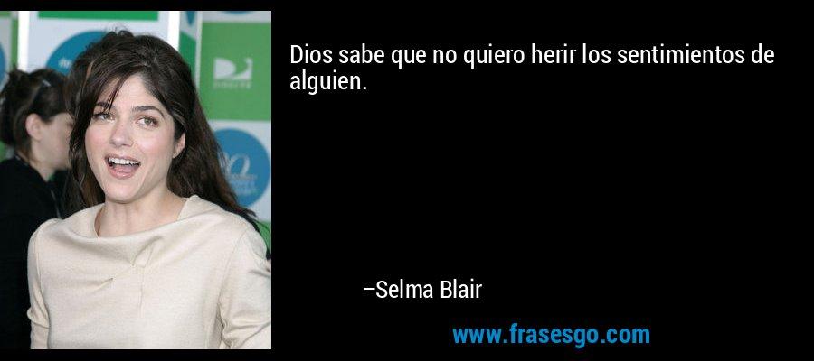 Dios sabe que no quiero herir los sentimientos de alguien. – Selma Blair