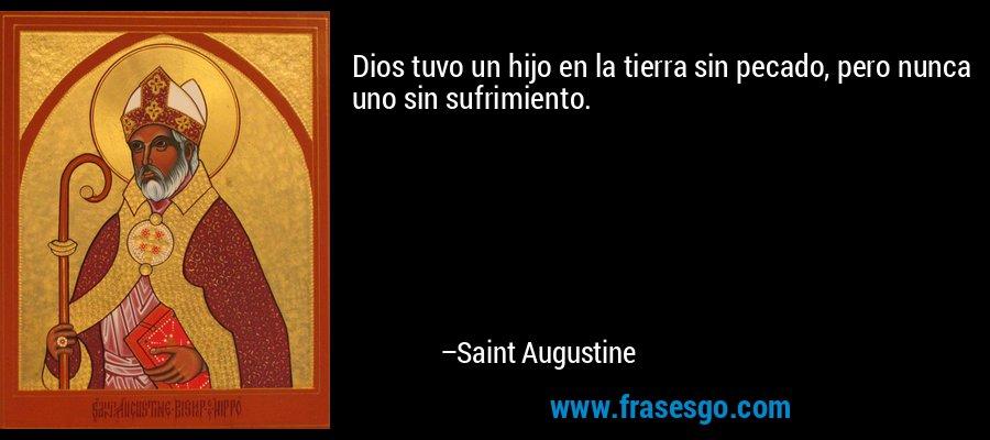 Dios tuvo un hijo en la tierra sin pecado, pero nunca uno sin sufrimiento. – Saint Augustine