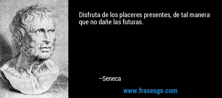 Disfruta de los placeres presentes, de tal manera que no dañe las futuras. – Seneca