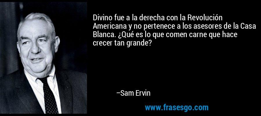 Divino fue a la derecha con la Revolución Americana y no pertenece a los asesores de la Casa Blanca. ¿Qué es lo que comen carne que hace crecer tan grande? – Sam Ervin