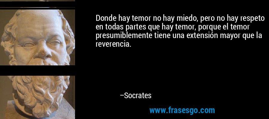 Donde hay temor no hay miedo, pero no hay respeto en todas partes que hay temor, porque el temor presumiblemente tiene una extensión mayor que la reverencia. – Socrates