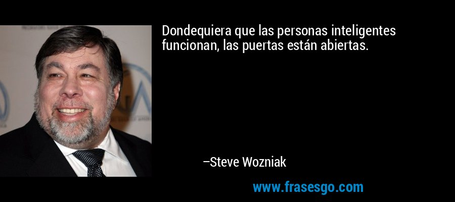 Dondequiera que las personas inteligentes funcionan, las puertas están abiertas. – Steve Wozniak