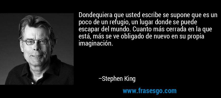 Dondequiera que usted escribe se supone que es un poco de un refugio, un lugar donde se puede escapar del mundo. Cuanto más cerrada en la que está, más se ve obligado de nuevo en su propia imaginación. – Stephen King