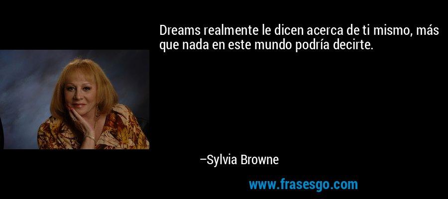 Dreams realmente le dicen acerca de ti mismo, más que nada en este mundo podría decirte. – Sylvia Browne