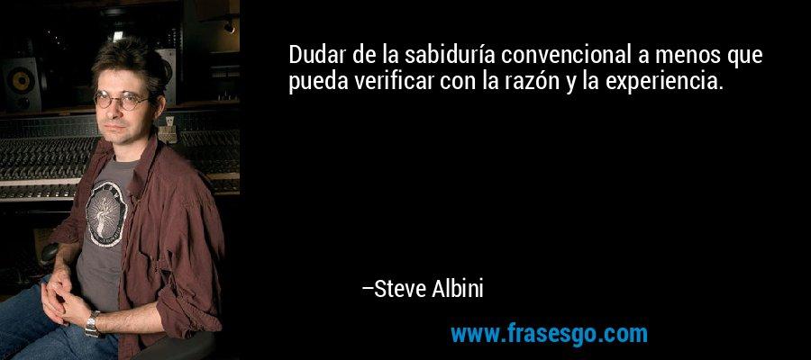 Dudar de la sabiduría convencional a menos que pueda verificar con la razón y la experiencia. – Steve Albini