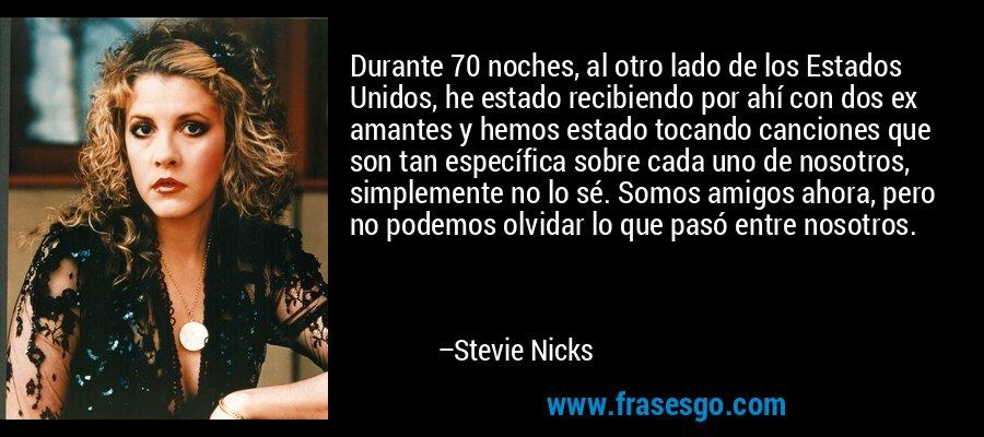 Durante 70 noches, al otro lado de los Estados Unidos, he estado recibiendo por ahí con dos ex amantes y hemos estado tocando canciones que son tan específica sobre cada uno de nosotros, simplemente no lo sé. Somos amigos ahora, pero no podemos olvidar lo que pasó entre nosotros. – Stevie Nicks