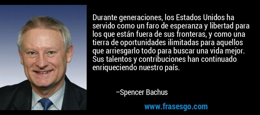 Durante generaciones, los Estados Unidos ha servido como un faro de esperanza y libertad para los que están fuera de sus fronteras, y como una tierra de oportunidades ilimitadas para aquellos que arriesgarlo todo para buscar una vida mejor. Sus talentos y contribuciones han continuado enriqueciendo nuestro país. – Spencer Bachus