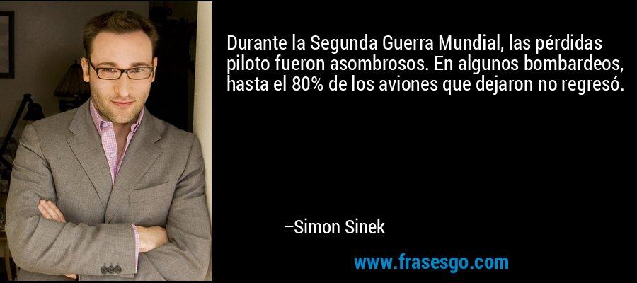 Durante la Segunda Guerra Mundial, las pérdidas piloto fueron asombrosos. En algunos bombardeos, hasta el 80% de los aviones que dejaron no regresó. – Simon Sinek
