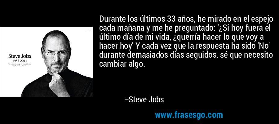 Durante los últimos 33 años, he mirado en el espejo cada mañana y me he preguntado: '¿Si hoy fuera el último día de mi vida, ¿querría hacer lo que voy a hacer hoy' Y cada vez que la respuesta ha sido 'No' durante demasiados días seguidos, sé que necesito cambiar algo. – Steve Jobs