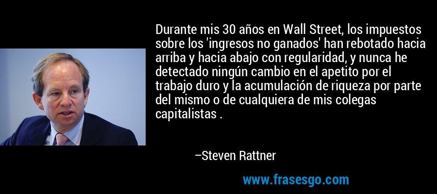 Durante mis 30 años en Wall Street, los impuestos sobre los 'ingresos no ganados' han rebotado hacia arriba y hacia abajo con regularidad, y nunca he detectado ningún cambio en el apetito por el trabajo duro y la acumulación de riqueza por parte del mismo o de cualquiera de mis colegas capitalistas . – Steven Rattner