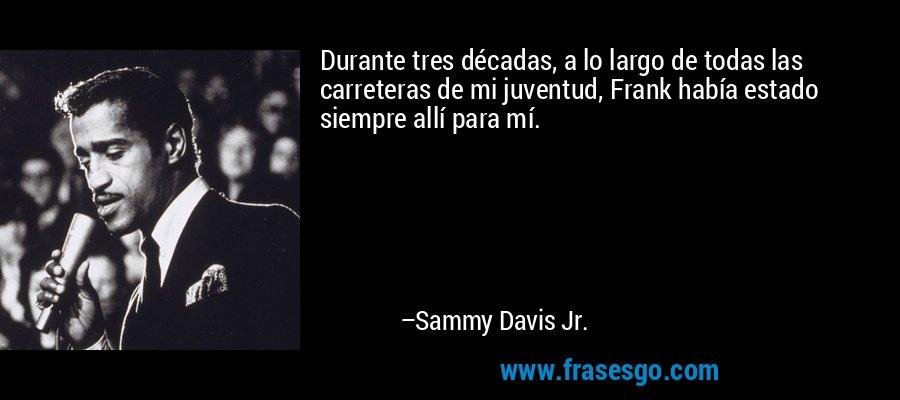 Durante tres décadas, a lo largo de todas las carreteras de mi juventud, Frank había estado siempre allí para mí. – Sammy Davis Jr.