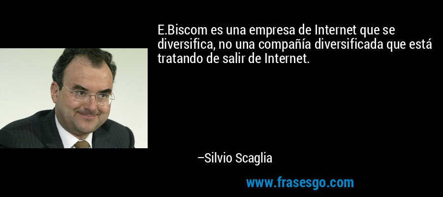 E.Biscom es una empresa de Internet que se diversifica, no una compañía diversificada que está tratando de salir de Internet. – Silvio Scaglia
